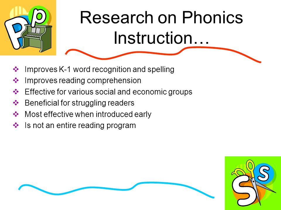 Research on Phonics Instruction…  Improves K-1 word recognition and spelling  Improves reading comprehension  Effective for various social and economic groups  Beneficial for struggling readers  Most effective when introduced early  Is not an entire reading program