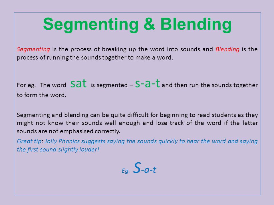 Segmenting & Blending Segmenting is the process of breaking up the word into sounds and Blending is the process of running the sounds together to make a word.
