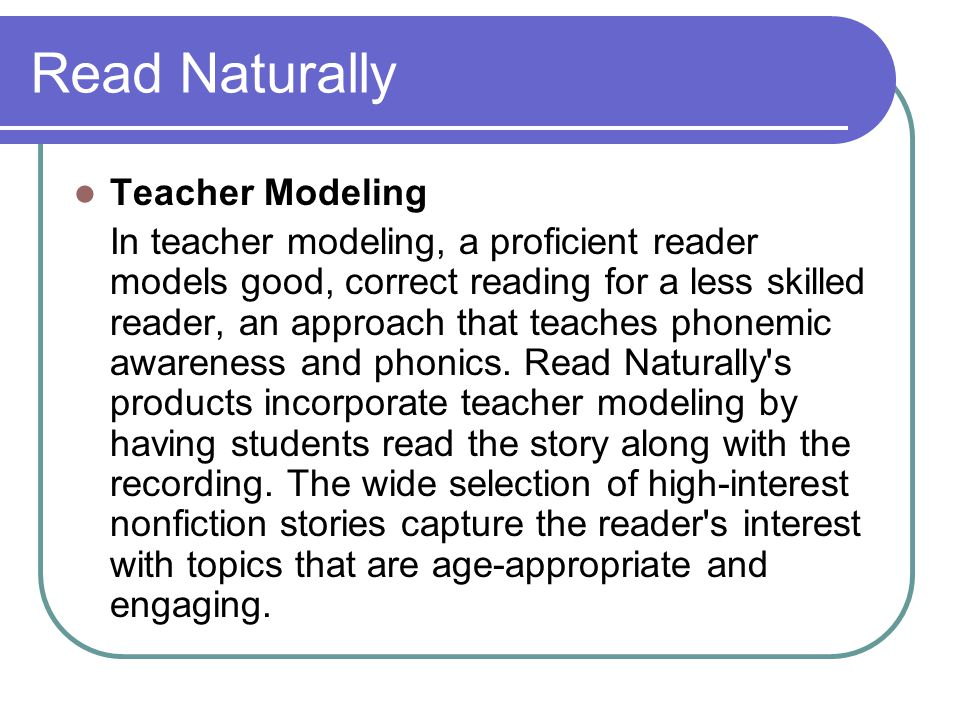 Read Naturally Teacher Modeling In teacher modeling, a proficient reader models good, correct reading for a less skilled reader, an approach that teac