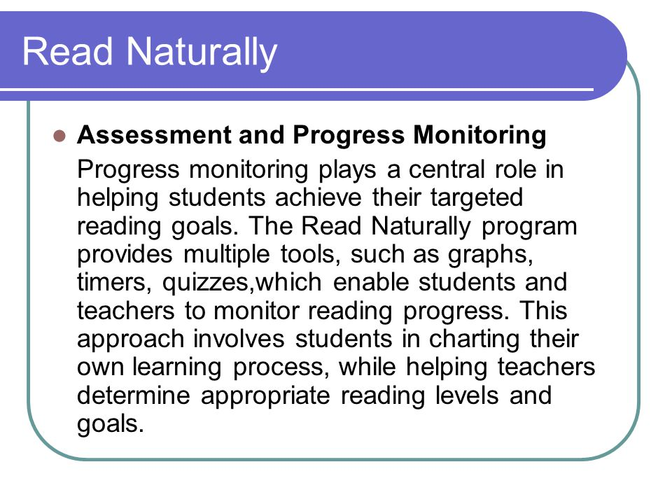 Read Naturally Assessment and Progress Monitoring Progress monitoring plays a central role in helping students achieve their targeted reading goals. T