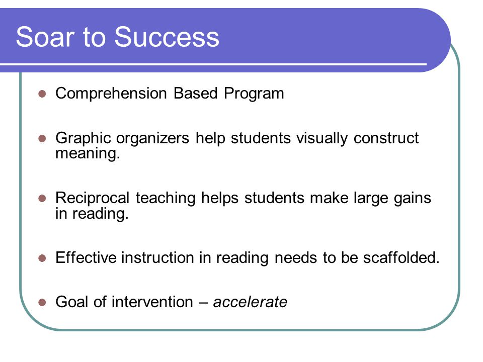Soar to Success Comprehension Based Program Graphic organizers help students visually construct meaning. Reciprocal teaching helps students make large