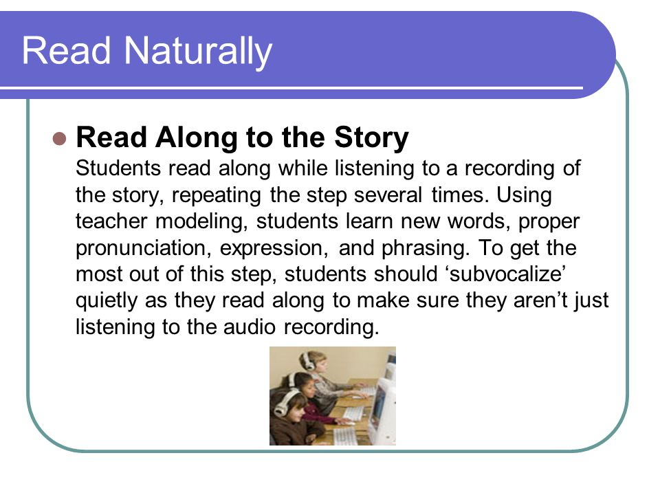 Read Naturally Read Along to the Story Students read along while listening to a recording of the story, repeating the step several times. Using teache