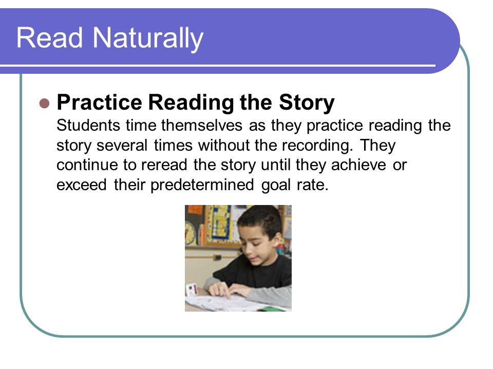 Read Naturally Practice Reading the Story Students time themselves as they practice reading the story several times without the recording. They contin