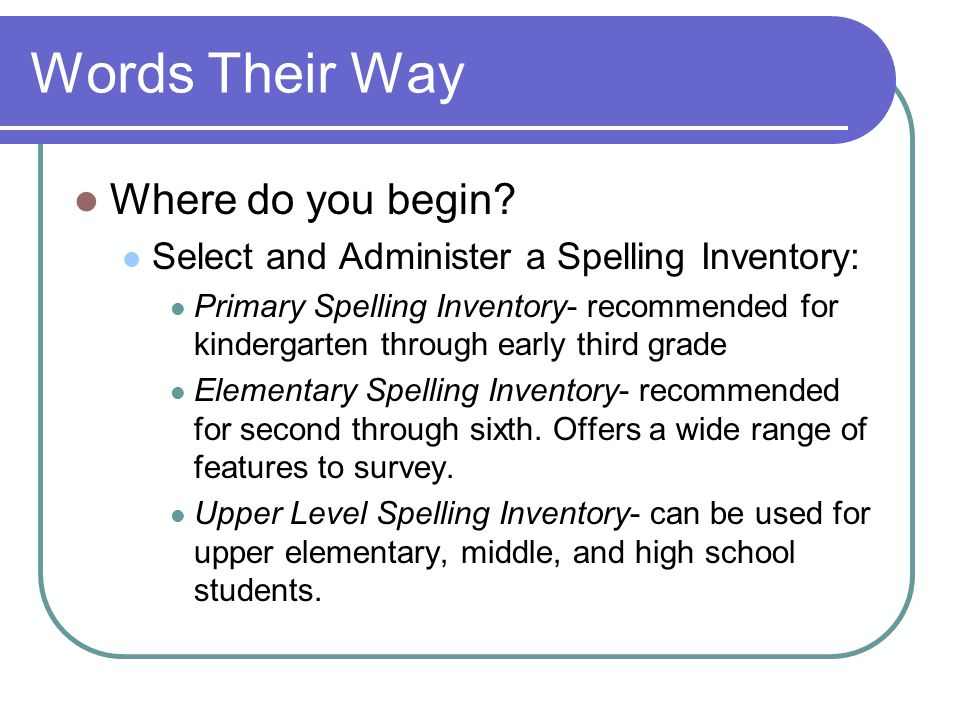 Words Their Way Where do you begin? Select and Administer a Spelling Inventory: Primary Spelling Inventory- recommended for kindergarten through early