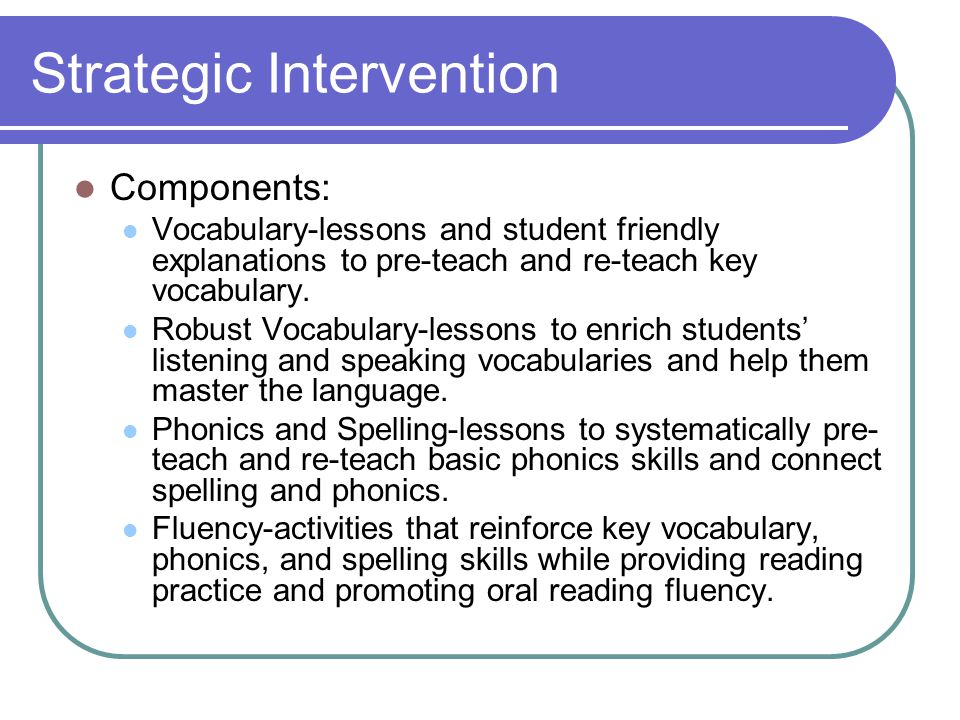 Strategic Intervention Components: Vocabulary-lessons and student friendly explanations to pre-teach and re-teach key vocabulary. Robust Vocabulary-le