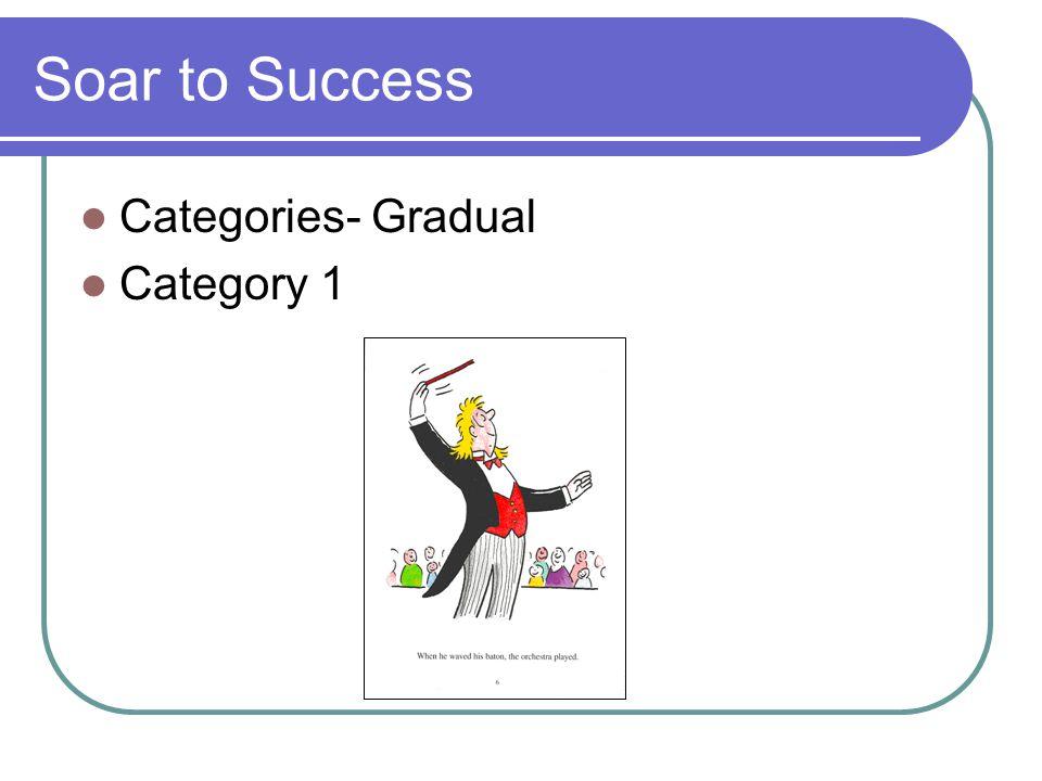 Soar to Success Categories- Gradual Category 1