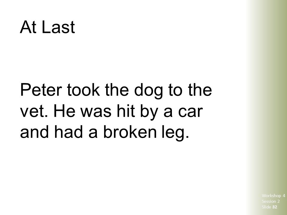 At Last Peter took the dog to the vet. He was hit by a car and had a broken leg. Workshop 4 Session 2 Slide 32