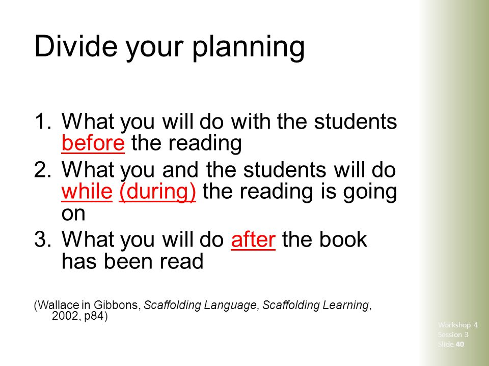 Divide your planning 1.What you will do with the students before the reading 2.What you and the students will do while (during) the reading is going o