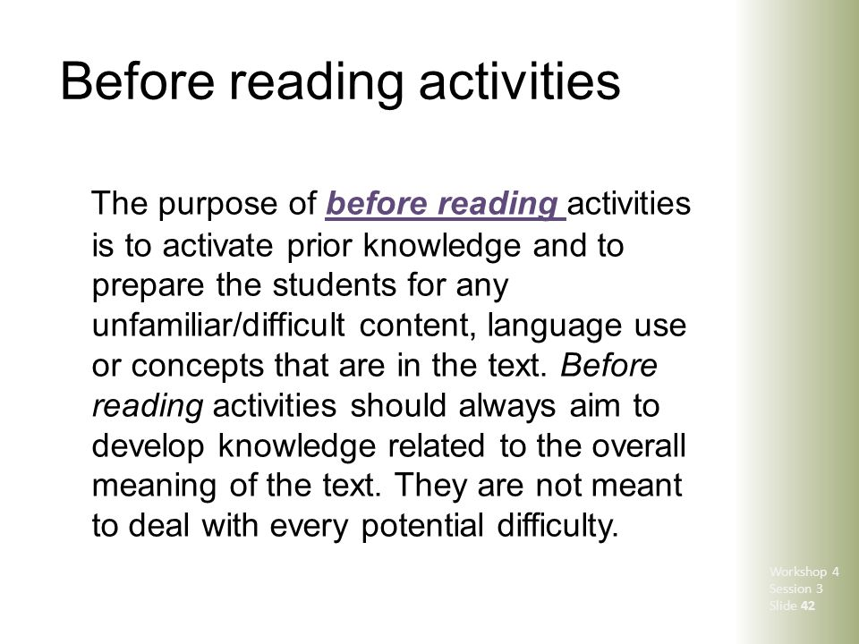 Before reading activities The purpose of before reading activities is to activate prior knowledge and to prepare the students for any unfamiliar/diffi