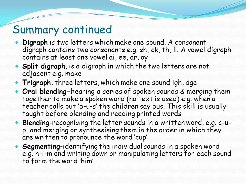 Summary continued Digraph is two letters which make one sound. A consonant digraph contains two consonants e.g. sh, ck, th, ll. A vowel digraph contai