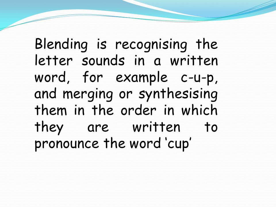 Blending is recognising the letter sounds in a written word, for example c-u-p, and merging or synthesising them in the order in which they are writte