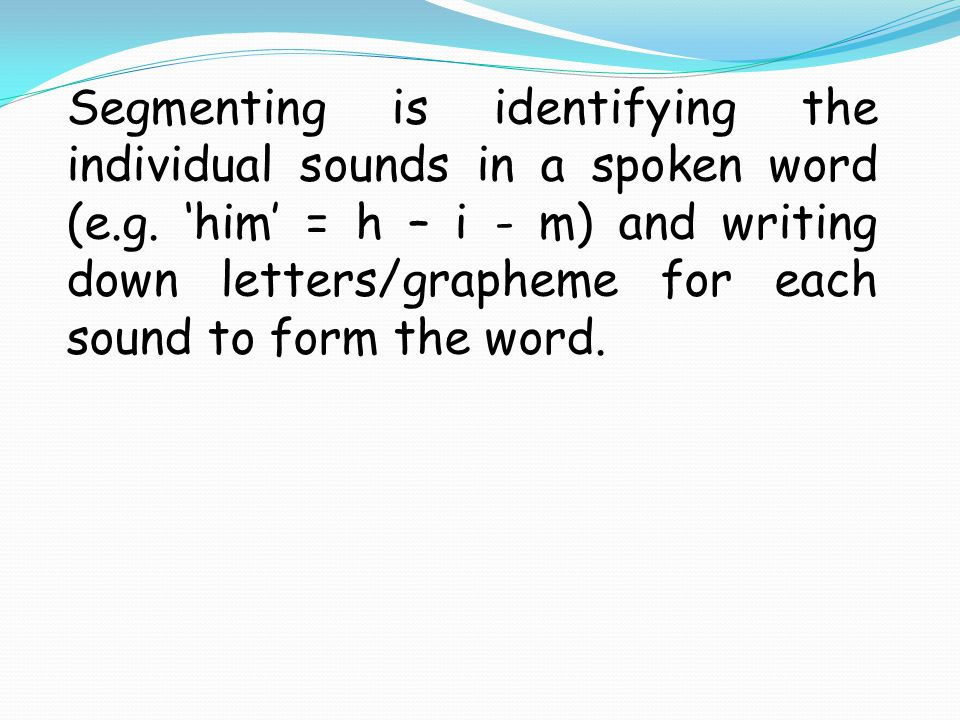 Segmenting is identifying the individual sounds in a spoken word (e.g. 'him' = h – i - m) and writing down letters/grapheme for each sound to form the