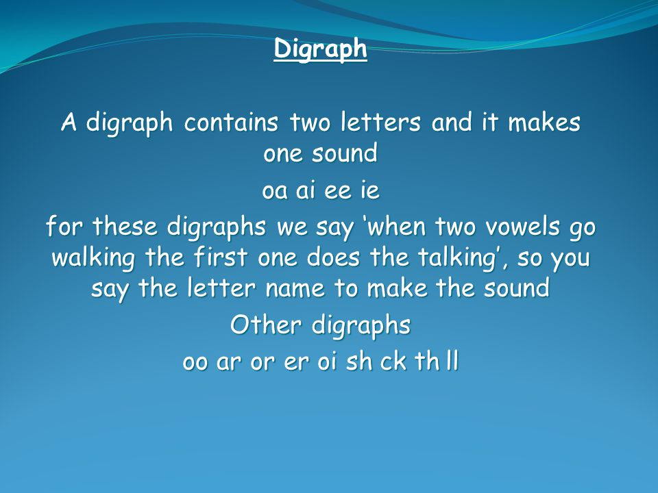 Digraph A digraph contains two letters and it makes one sound oa ai ee ie for these digraphs we say 'when two vowels go walking the first one does the