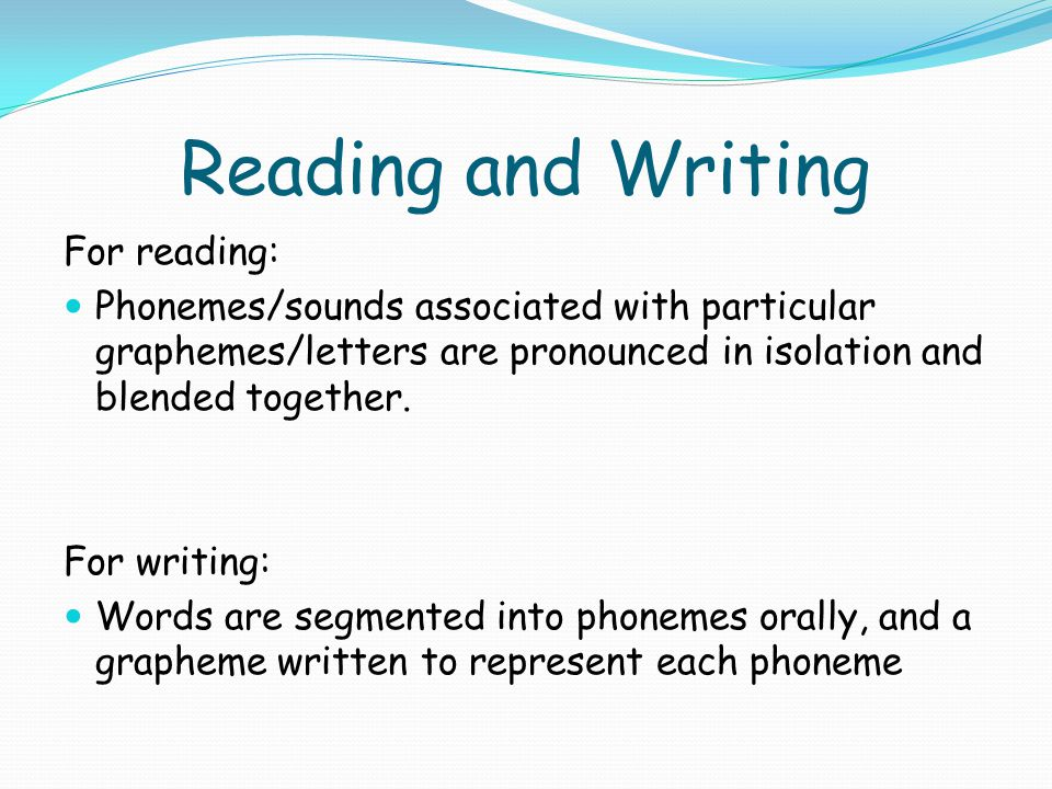 Reading and Writing For reading: Phonemes/sounds associated with particular graphemes/letters are pronounced in isolation and blended together. For wr