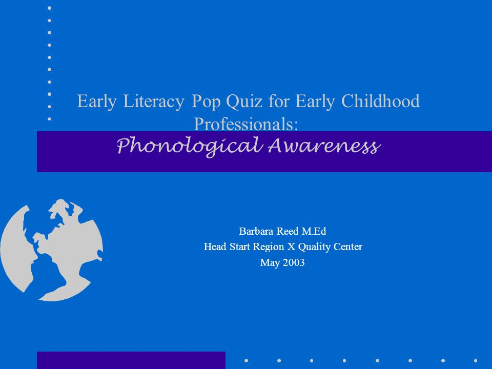 Early Literacy Pop Quiz for Early Childhood Professionals: Phonological Awareness Barbara Reed M.Ed Head Start Region X Quality Center May 2003