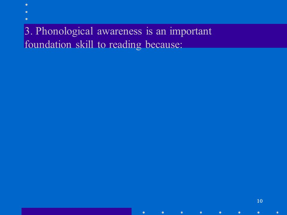 10 3. Phonological awareness is an important foundation skill to reading because: