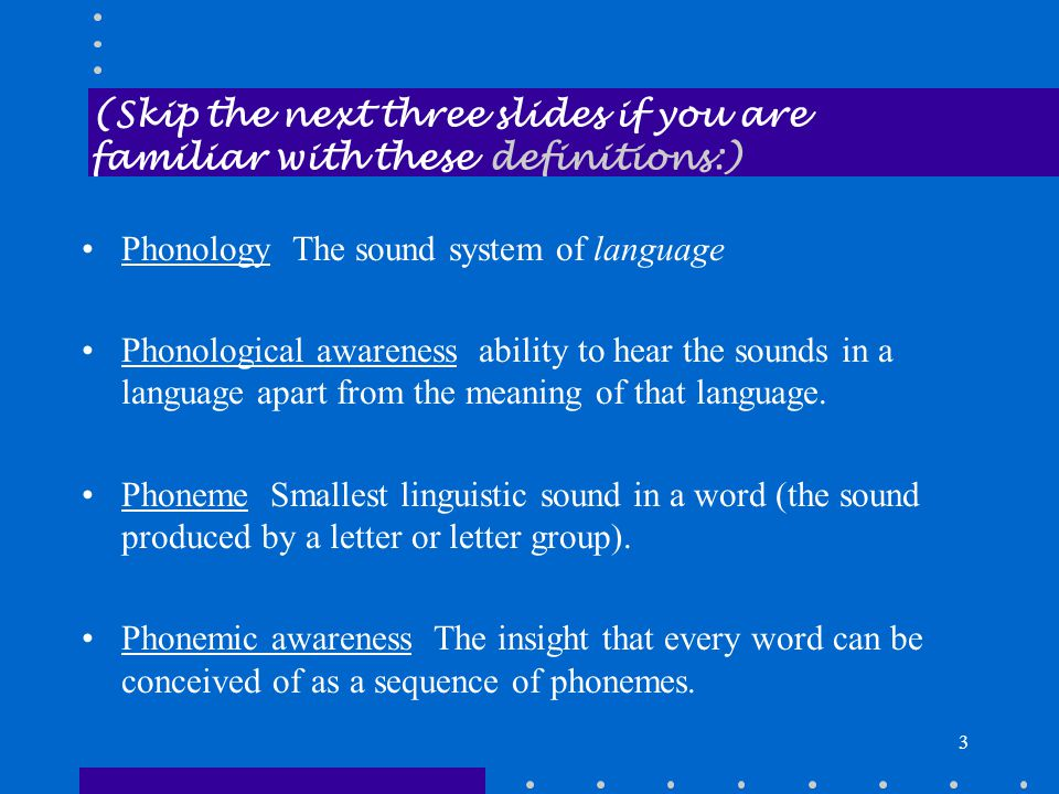 3 (Skip the next three slides if you are familiar with these definitions:) Phonology The sound system of language Phonological awareness ability to hear the sounds in a language apart from the meaning of that language.