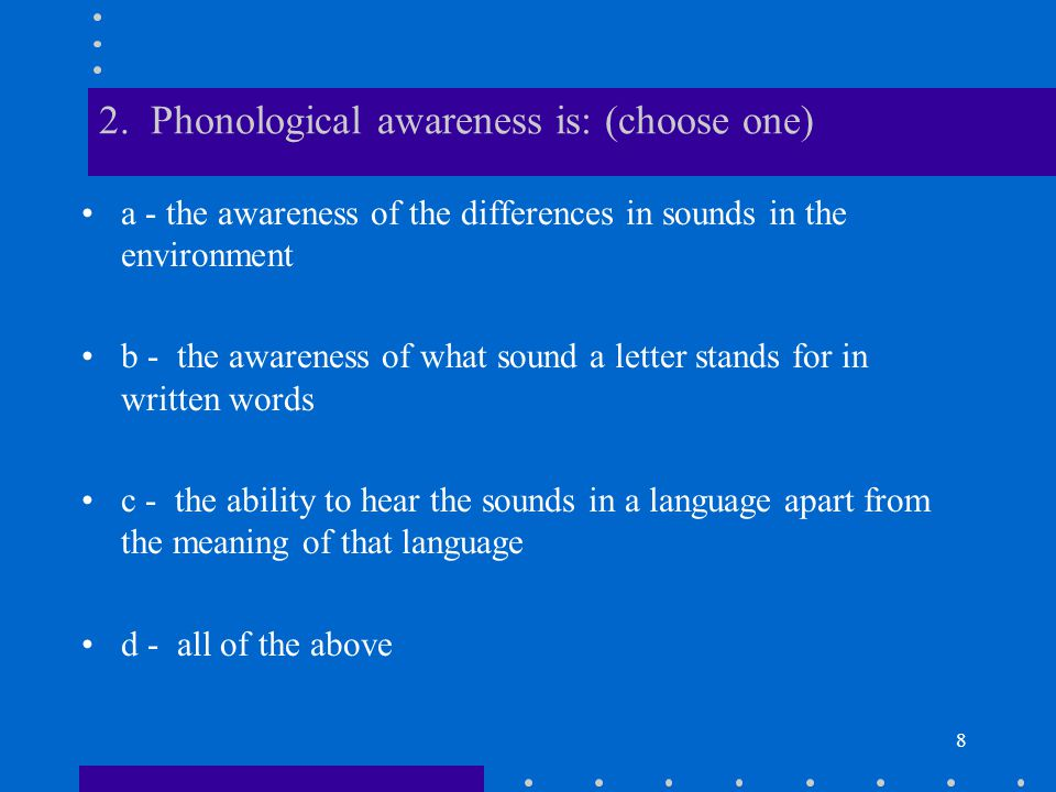 9 2.c - the ability to hear the sounds in a language apart from the meaning of that language.