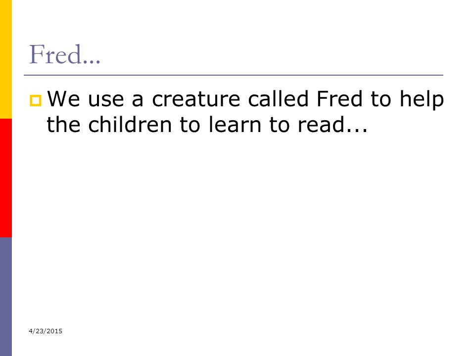 Fred...  We use a creature called Fred to help the children to learn to read... 4/23/2015