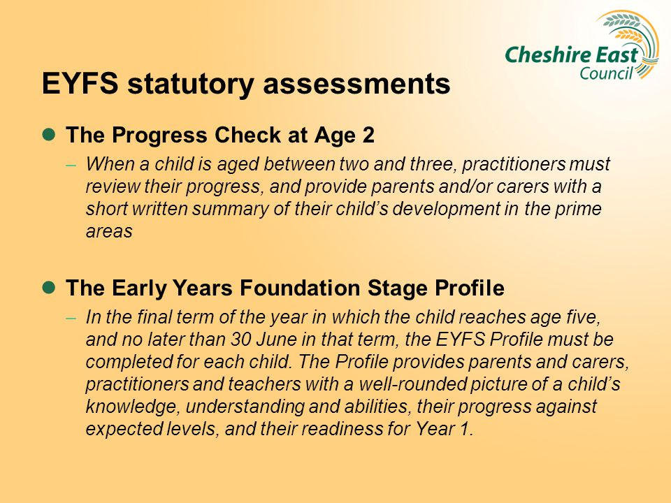 EYFS statutory assessments The Progress Check at Age 2 –When a child is aged between two and three, practitioners must review their progress, and prov
