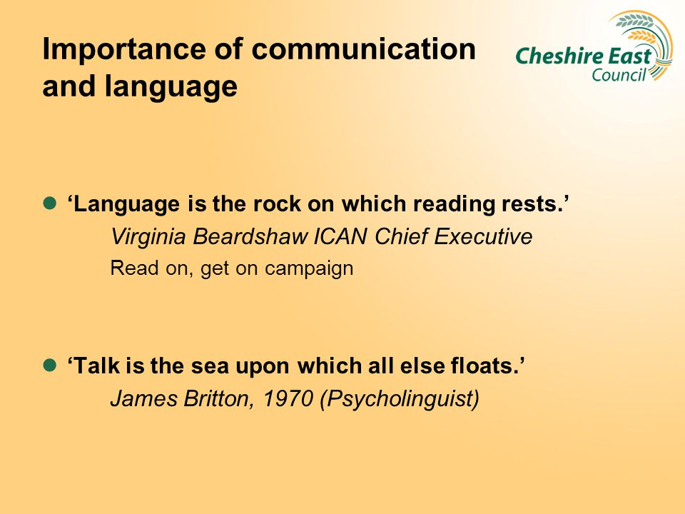 Importance of communication and language 'Language is the rock on which reading rests.' Virginia Beardshaw ICAN Chief Executive Read on, get on campai