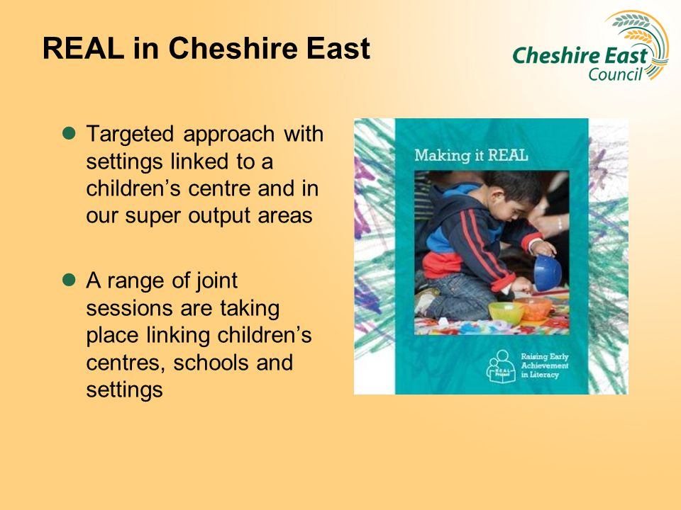 REAL in Cheshire East Targeted approach with settings linked to a children's centre and in our super output areas A range of joint sessions are taking