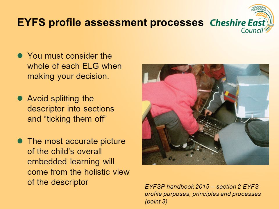 EYFS profile assessment processes You must consider the whole of each ELG when making your decision. Avoid splitting the descriptor into sections and