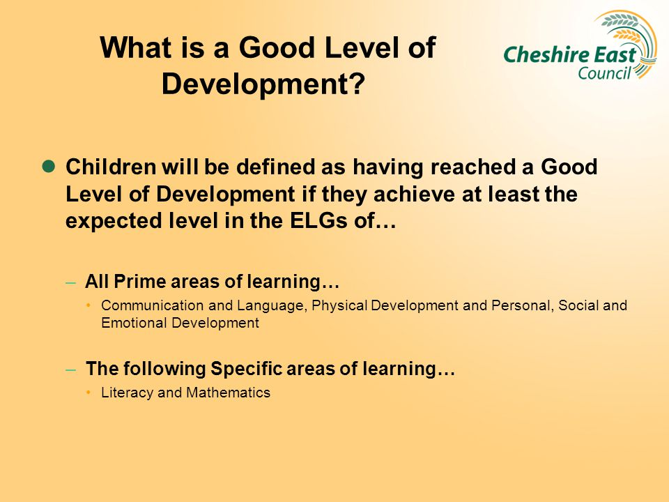 What is a Good Level of Development? Children will be defined as having reached a Good Level of Development if they achieve at least the expected leve