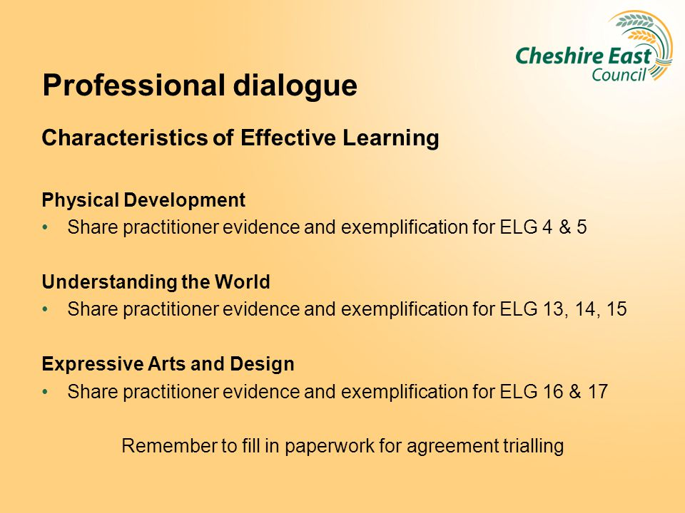 Professional dialogue Characteristics of Effective Learning Physical Development Share practitioner evidence and exemplification for ELG 4 & 5 Underst