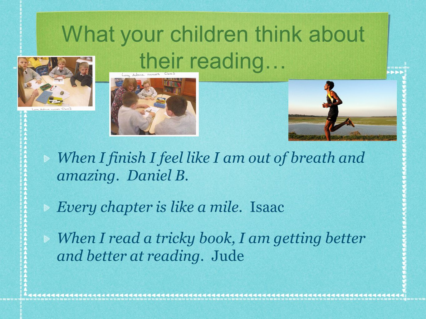 What your children think about their reading… Some books you can't wait to get to the end but some books you don't want to get to the end.