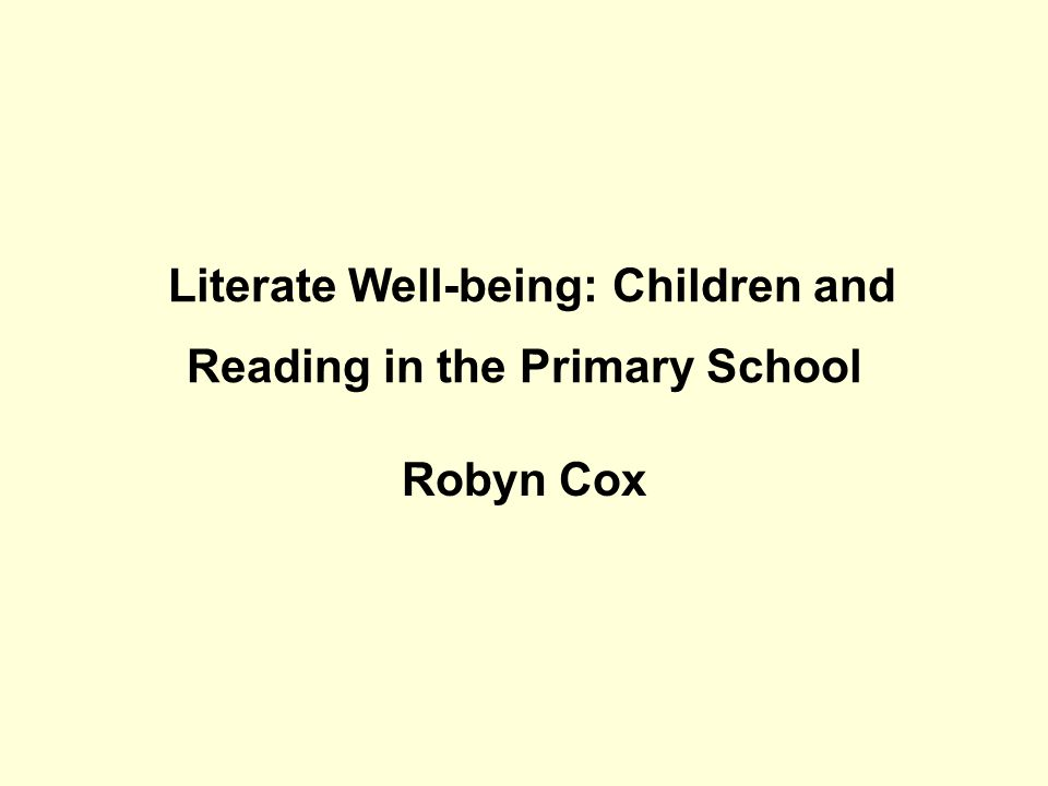 Literate Well-being: Children and Reading in the Primary School Robyn Cox