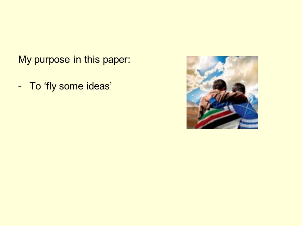 My purpose in this paper: -To 'fly some ideas'