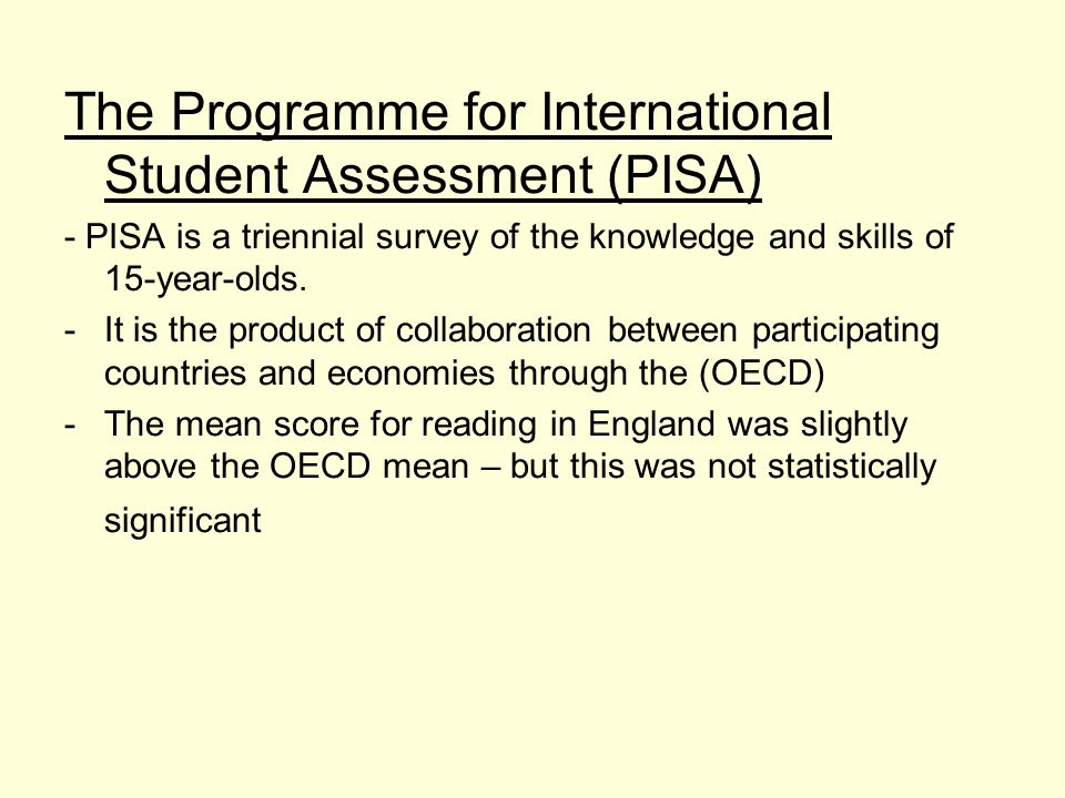 The Programme for International Student Assessment (PISA) - PISA is a triennial survey of the knowledge and skills of 15-year-olds.