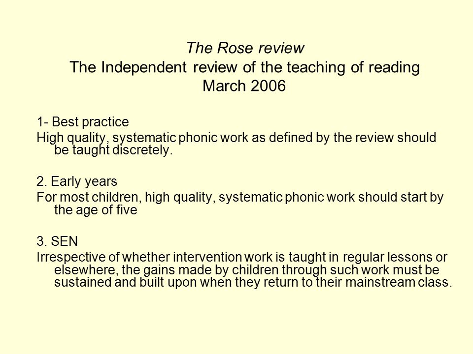 The Rose review The Independent review of the teaching of reading March 2006 1- Best practice High quality, systematic phonic work as defined by the review should be taught discretely.
