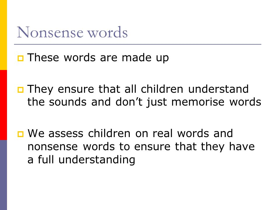 Nonsense words  These words are made up  They ensure that all children understand the sounds and don't just memorise words  We assess children on real words and nonsense words to ensure that they have a full understanding