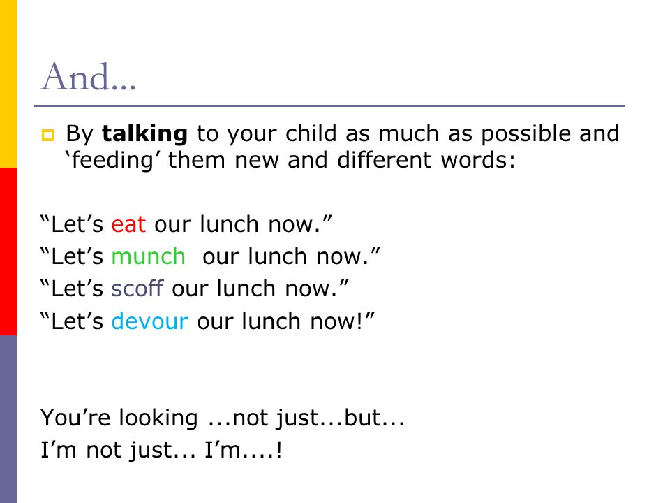 "And...  By talking to your child as much as possible and 'feeding' them new and different words: ""Let's eat our lunch now."" ""Let's munch our lunch no"