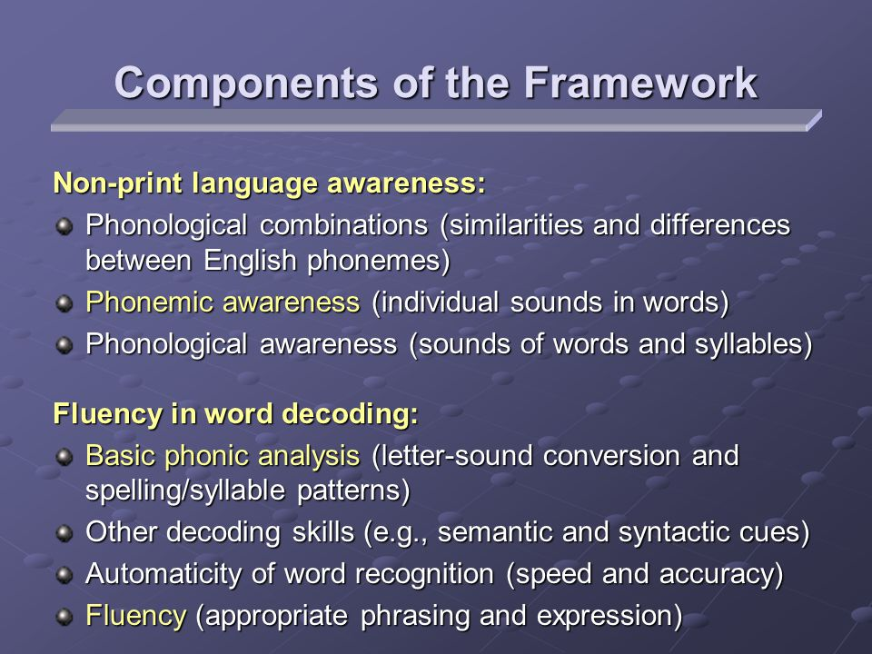 Components of the Framework Non-print language awareness: Phonological combinations (similarities and differences between English phonemes) Phonemic awareness (individual sounds in words) Phonological awareness (sounds of words and syllables) Fluency in word decoding: Basic phonic analysis (letter-sound conversion and spelling/syllable patterns) Other decoding skills (e.g., semantic and syntactic cues) Automaticity of word recognition (speed and accuracy) Fluency (appropriate phrasing and expression)