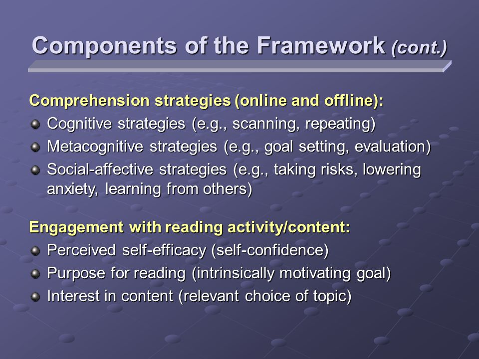Components of the Framework (cont.) Comprehension strategies (online and offline): Cognitive strategies (e.g., scanning, repeating) Metacognitive strategies (e.g., goal setting, evaluation) Social-affective strategies (e.g., taking risks, lowering anxiety, learning from others) Engagement with reading activity/content: Perceived self-efficacy (self-confidence) Purpose for reading (intrinsically motivating goal) Interest in content (relevant choice of topic)