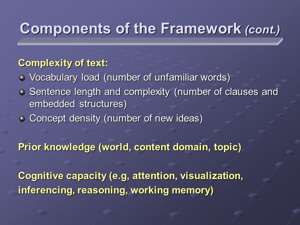 Complexity of text: Vocabulary load (number of unfamiliar words) Sentence length and complexity (number of clauses and embedded structures) Concept density (number of new ideas) Prior knowledge (world, content domain, topic) Cognitive capacity (e.g, attention, visualization, inferencing, reasoning, working memory) Components of the Framework (cont.)