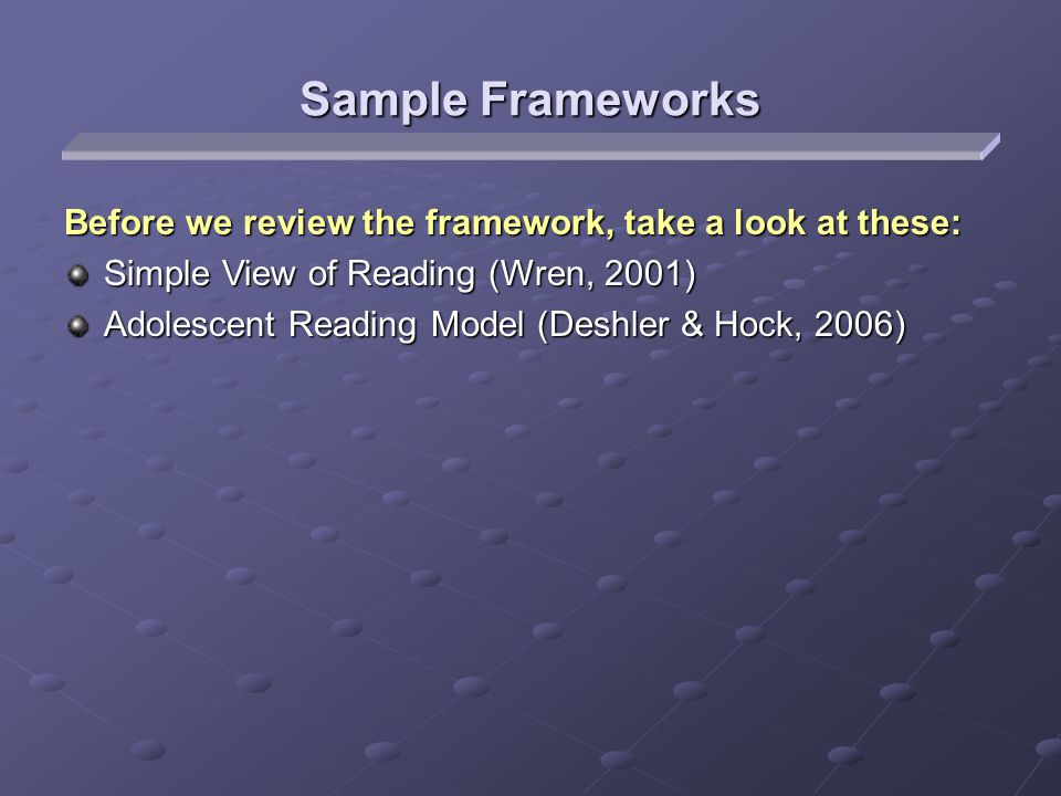 Sample Frameworks Before we review the framework, take a look at these: Simple View of Reading (Wren, 2001) Adolescent Reading Model (Deshler & Hock, 2006)