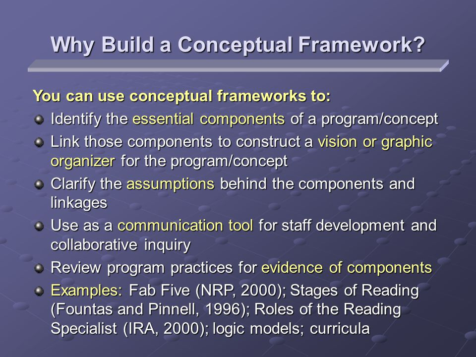 Why Build a Conceptual Framework? You can use conceptual frameworks to: Identify the essential components of a program/concept Link those components t
