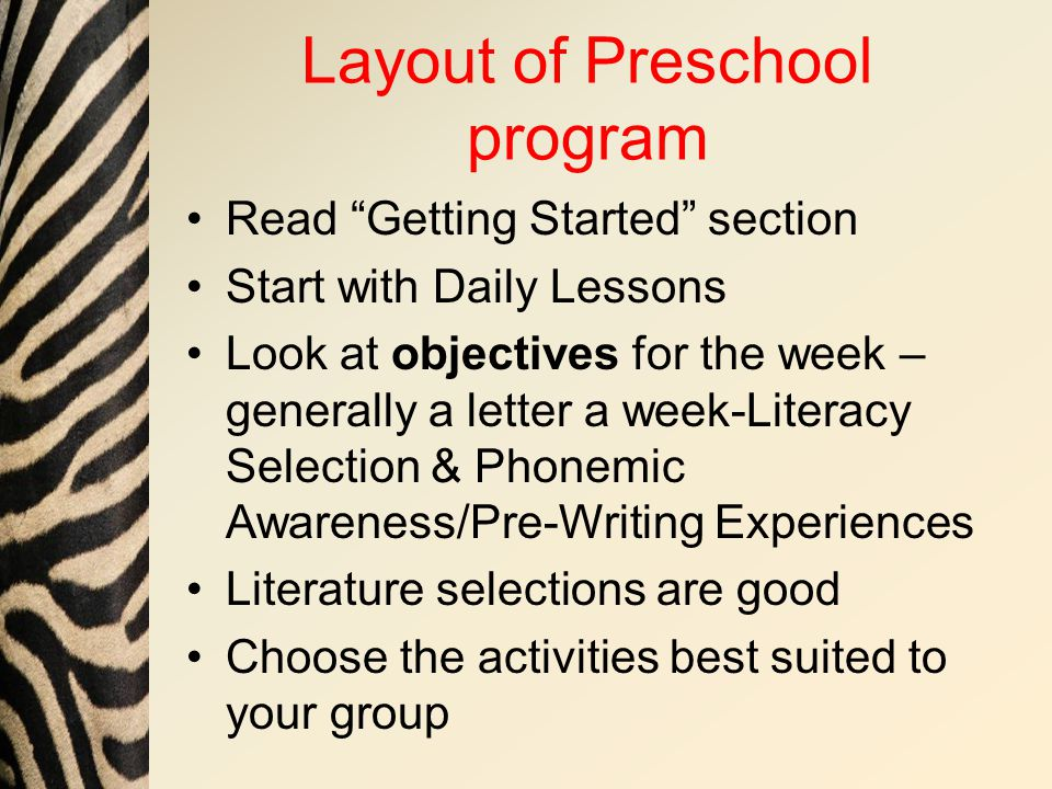 Layout of Preschool program Read Getting Started section Start with Daily Lessons Look at objectives for the week – generally a letter a week-Literacy Selection & Phonemic Awareness/Pre-Writing Experiences Literature selections are good Choose the activities best suited to your group