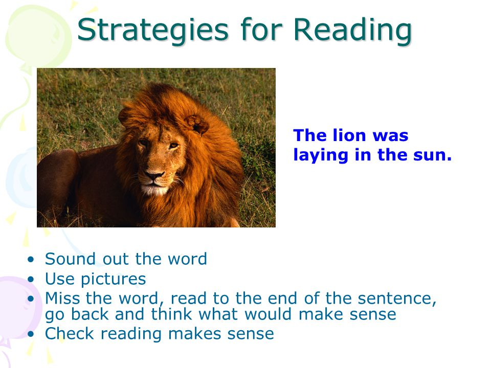 Strategies for Reading Sound out the word Use pictures Miss the word, read to the end of the sentence, go back and think what would make sense Check reading makes sense The lion was laying in the sun.