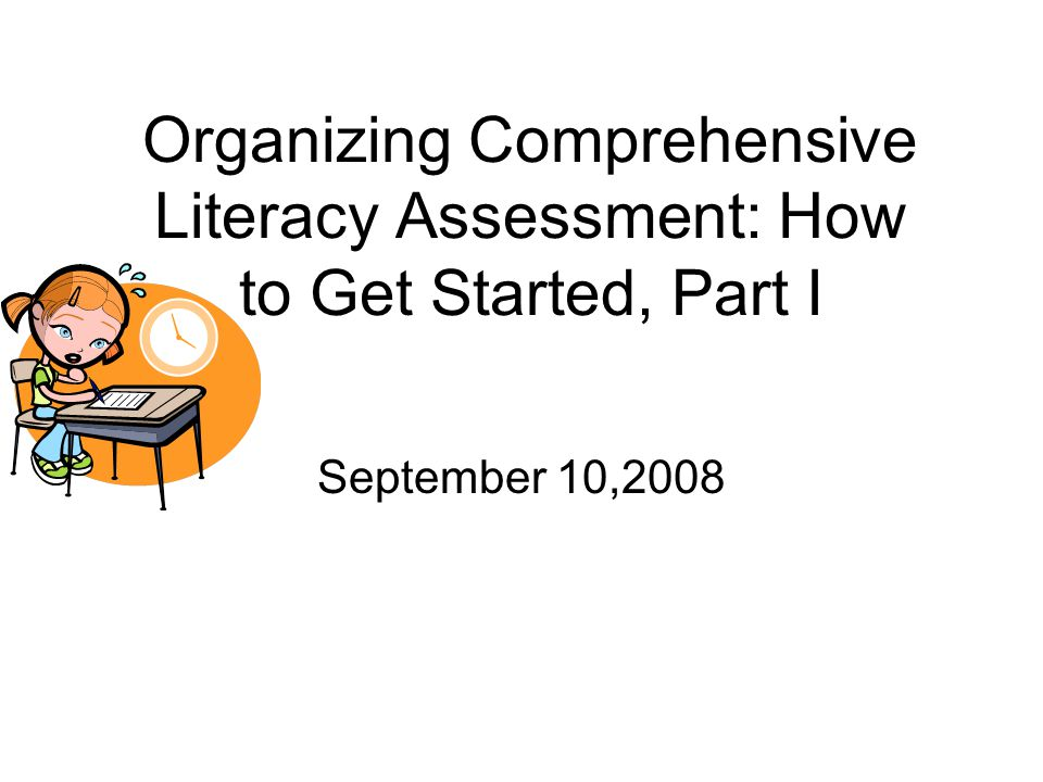 Organizing Comprehensive Literacy Assessment: How to Get Started, Part I September 10,2008