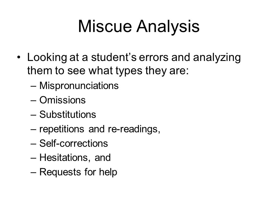 Miscue Analysis Looking at a student's errors and analyzing them to see what types they are: –Mispronunciations –Omissions –Substitutions –repetitions