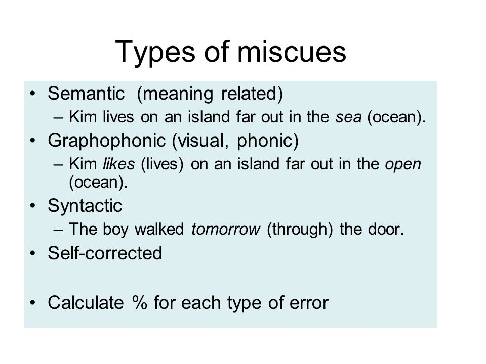 Types of miscues Semantic (meaning related) –Kim lives on an island far out in the sea (ocean). Graphophonic (visual, phonic) –Kim likes (lives) on an