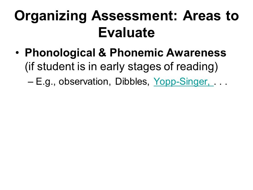 Organizing Assessment: Areas to Evaluate Phonological & Phonemic Awareness (if student is in early stages of reading) –E.g., observation, Dibbles, Yopp-Singer,...Yopp-Singer,
