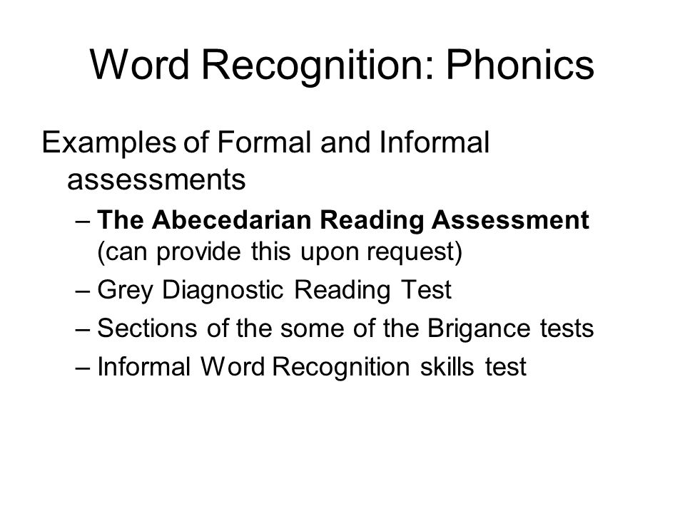 Word Recognition: Phonics Examples of Formal and Informal assessments –The Abecedarian Reading Assessment (can provide this upon request) –Grey Diagno