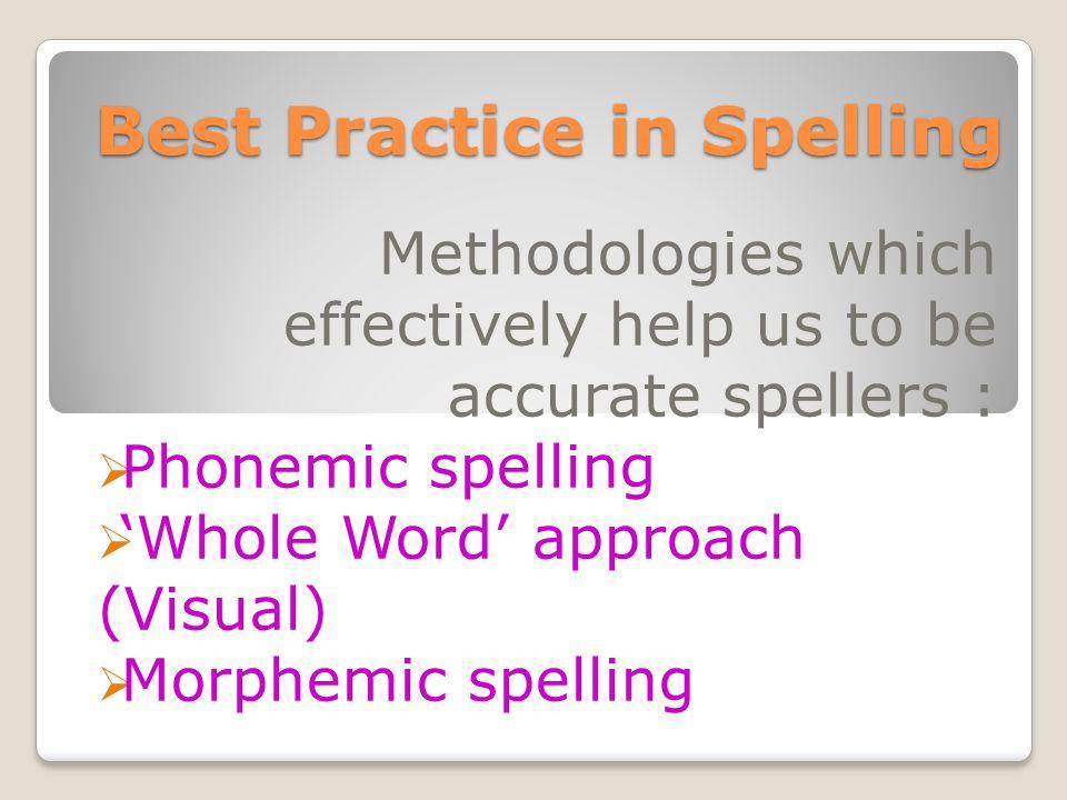 Best Practice in Spelling Methodologies which effectively help us to be accurate spellers :  Phonemic spelling  'Whole Word' approach (Visual)  Morphemic spelling