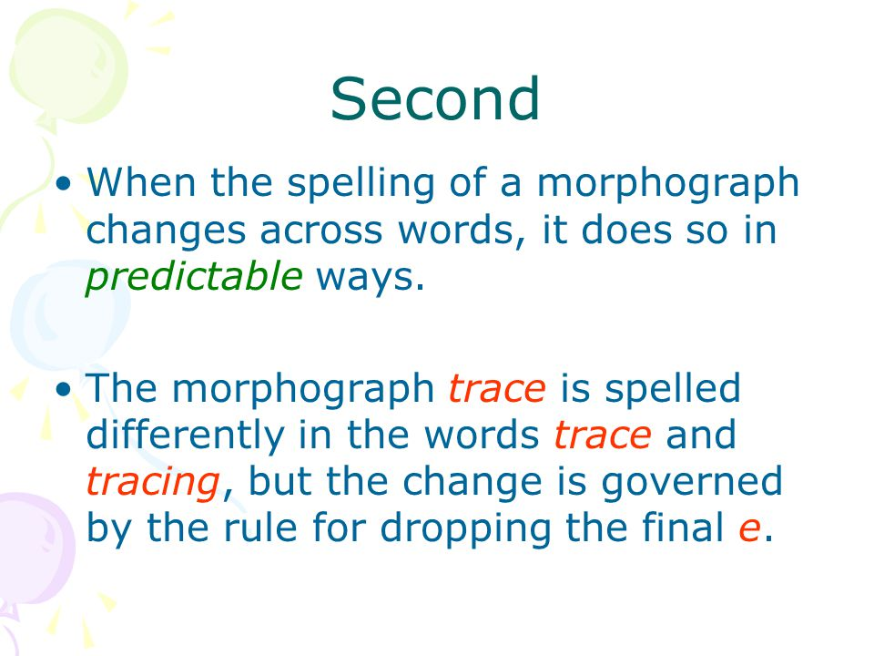 Second When the spelling of a morphograph changes across words, it does so in predictable ways.